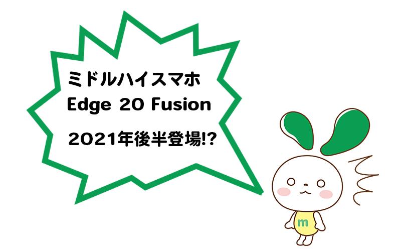 ミドルハイスマホ Edge 20 Fusion 登場?